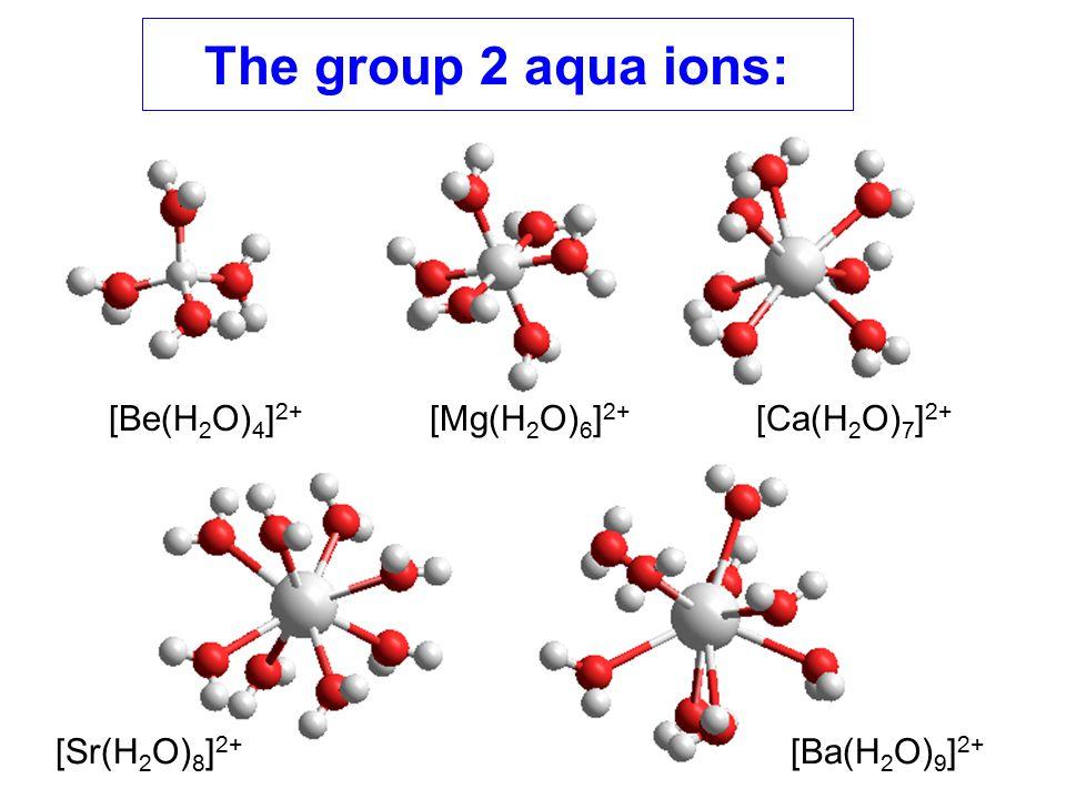 The group 2 aqua ions: [Be(H2O)4]2+ [Mg(H2O)6]2+ [Ca(H2O)7]2+